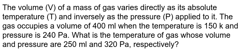 The volume (V) of a mass of gas varies directly as its absolute temperature (T) and inversely as the pressure (P) applied to it. The gas occupies a volume of 400 ml when the temperature is 150 k and pressure is 240 Pa. What is the temperature of gas whose volume and pressure are 250 ml and 320 Pa, respectively?