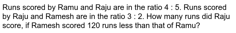 Runs scored by Ramu and Raju are in the ratio 4 : 5. Runs scored by Raju and Ramesh are in the ratio 3 : 2. How many runs did Raju  score, if Ramesh scored 120 runs less than that of Ramu?