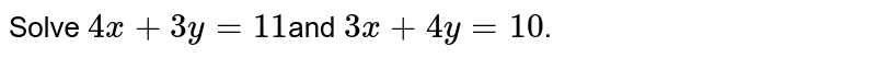 Solve `4x + 3y = 11 `and `3x + 4y = 10`.