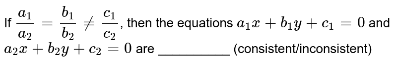 If `(a_1)/(a_2) = (b_1)/(b_2) != (c_1)/(c_2)`, then the equations `a_1x + b_1 y + c_1 = 0` and `a_2x  + b_2y + c_2 = 0` are __________ (consistent/inconsistent)