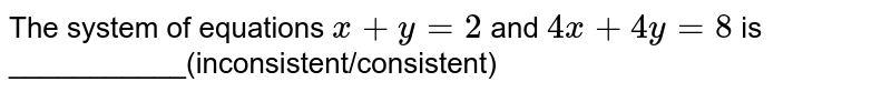 The system of equations `x + y = 2` and `4x + 4y = 8` is ___________(inconsistent/consistent)