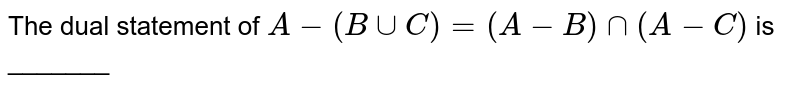 The dual statement of `A-(BuuC)=(A-B)nn(A-C)` is _______
