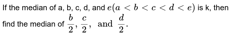 If the median of a, b, c, d, and `e (a lt b lt c lt d lt e)` is k, then find the median of `(b)/(2) , (c)/(2), and (d)/(2).`