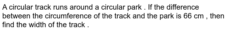 A circular  track runs around a circular park . If the difference between the circumference of the track and the park is 66 cm , then find the width of the track .