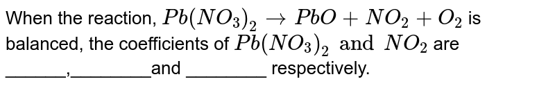 When the reaction, `Pb(NO_3)_2 to PbO + NO_2 + O_2` is balanced, the coefficients of `Pb(NO_3)_2  and NO_2` are ______,________and ________ respectively.