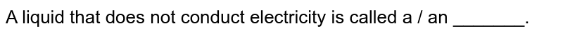 A liquid that does not conduct electricity is called a / an _______.