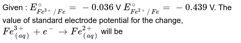 Given : `E_(Fe^(3+)//Fe)^@=-0.036` V  `E_(Fe^(2+)//Fe)^@=-0.439` V. The value of standard electrode potential for the change, <br> `Fe_((aq))^(3+)+e^(-)toFe_((aq))^(2+)` will be