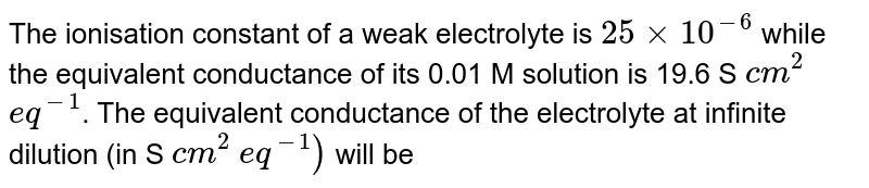 The ionisation constant of a weak electrolyte is `25xx10^(-6)` while the equivalent conductance of its 0.01 M solution is 19.6 S `cm^(2)` `eq^(-1)`. The equivalent conductance of the electrolyte at infinite dilution (in S `cm^(2)` `eq^(-1))` will be