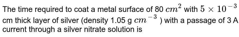 The time required to coat a metal surface of 80 `cm^(2)` with `5xx10^(-3)` cm thick layer of silver (density 1.05 g `cm^(-3)` ) with a passage of 3 A current through a silver nitrate solution is