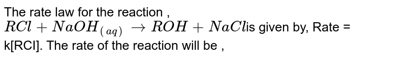 The rate law for the reaction , <br> `RCl+NaOH_((aq))rarrROH+NaCl`is given by, Rate = k[RCI]. The rate of the reaction will be ,