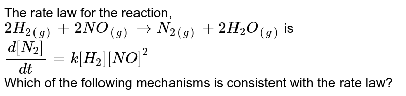 The rate law for the reaction,  <br>  `2H_(2(g))+2NO_((g))rarrN_(2(g))+2H_2O_((g))` is   `(d[N_2])/(dt)=k[H_2][NO]^2`  <br>  Which of the following mechanisms is consistent with the rate law?