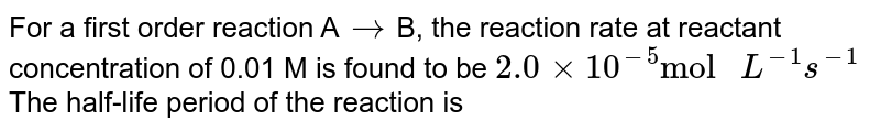 """For a first order reaction A`rarr`B, the reaction rate at reactant concentration of 0.01 M is found to be `2.0 xx 10^(-5)""""mol """"L^(-1)s^(-1)`The half-life period of the reaction is"""