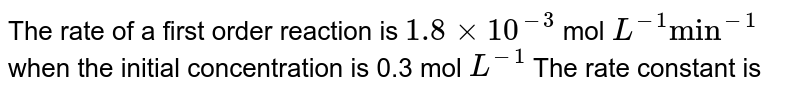 """The rate of a first order reaction is `1.8 xx 10^(-3)` mol `L^(-1) """"min""""^(-1)` when the initial concentration is 0.3 mol `L^(-1)` The rate constant is"""