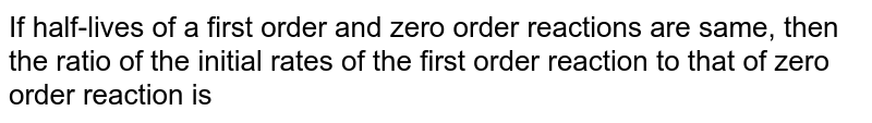 If half-lives of a first order and zero order reactions are same, then the ratio of the initial rates of the first order reaction to that of zero order reaction is