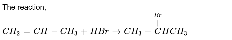 The reaction, `CH_2= CH - CH_3 + HBr to CH_3 - overset(Br)overset(|)CHCH_3`