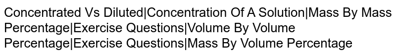 Concentrated Vs Diluted|Concentration Of A Solution|Mass By Mass Percentage|Exercise Questions|Volume By Volume Percentage|Exercise Questions|Mass By Volume Percentage