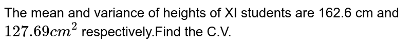 The mean and variance of heights of XI students are 162.6 cm and `127.69 cm^2` respectively.Find the C.V.