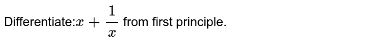 Differentiate:`x+1/x` from first principle.