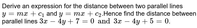 Derive an expression for the distance between two parallel lines `y=mx+c_1` and `y=mx+c_2`.Hence find the distance between parallel lines `3x-4y+7=0 and 3x-4y+5=0`.