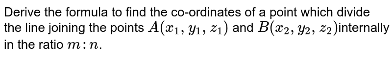 Derive the formula to find the co-ordinates of a point which divide the line joining the points `A(x_1,y_1,z_1)` and `B(x_2,y_2,z_2)`internally in the ratio `m:n`.