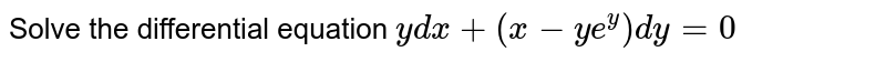 Solve the differential equation `ydx+(x-ye^(y))dy=0`.