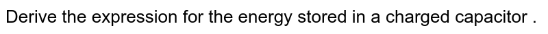 Derive the expression for the energy stored in a charged capacitor .
