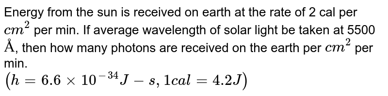 Energy from the sun is received on earth at the rate of 2 cal per `cm^2` per min. If average wavelength of solar light be taken at 5500 `Å`, then how many photons are received on the earth  per `cm^2` per min. <br> `(h=6.6 xx10^-34 J-s,1 cal =4.2 J)`