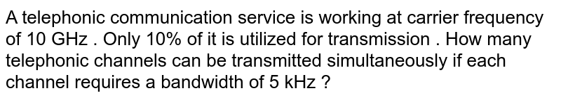 A telephonic communication service is working at carrier frequency of 10 GHz . Only 10% of it is utilized for transmission . How many telephonic channels can be transmitted simultaneously if each channel requires a bandwidth of 5 kHz ?
