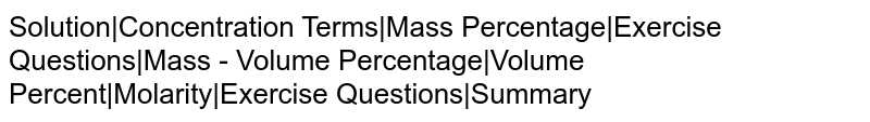 Solution|Concentration Terms|Mass Percentage|Exercise Questions|Mass - Volume Percentage|Volume Percent|Molarity|Exercise Questions|Summary