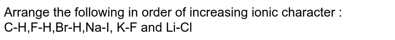 Arrange the following in order of increasing ionic character : <br> C-H,F-H,Br-H,Na-I, K-F and Li-Cl