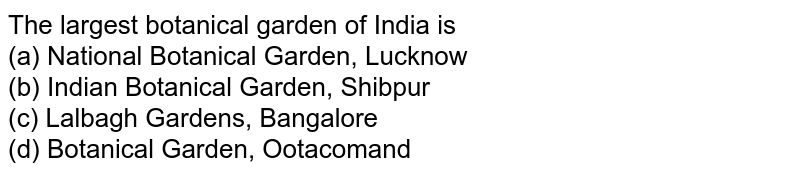 The largest botanical garden of India is<br>(a) National Botanical Garden, Lucknow<br>  (b) Indian Botanical Garden, Shibpur<br> (c) Lalbagh Gardens, Bangalore<br>  (d) Botanical Garden, Ootacomand