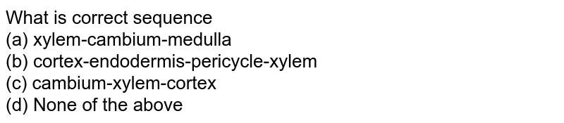 What is correct sequence<br>(a) xylem-cambium-medulla<br>  (b) cortex-endodermis-pericycle-xylem<br>  (c) cambium-xylem-cortex<br>(d) None of the above