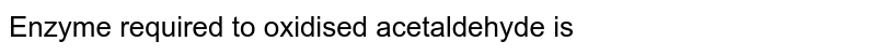 Enzyme required to oxidised acetaldehyde is