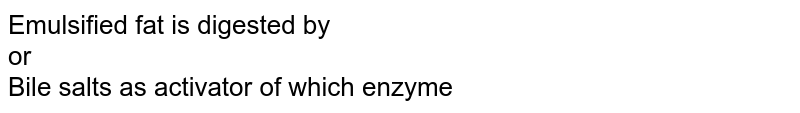Emulsified fat is digested by <br> or <br> Bile salts as activator of which enzyme