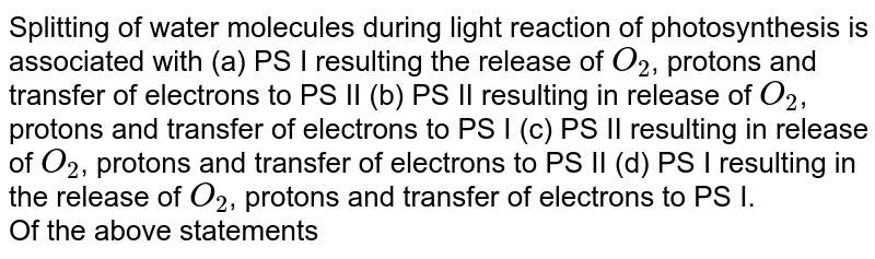 Splitting of water molecules during light reaction of photosynthesis is associated with (a) PS I resulting the release of `O_(2)`, protons and transfer of electrons to PS II (b) PS II resulting in release of `O_(2)`, protons and transfer of electrons to PS I (c) PS II resulting in release of `O_(2)`, protons and transfer of electrons to PS II (d) PS I resulting in the release of `O_(2)`, protons and transfer of electrons to PS I. <br> Of the above statements