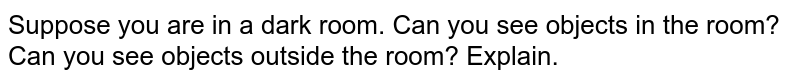 Suppose you are in a dark room. Can you see objects in the room? Can you see objects outside the room? Explain.