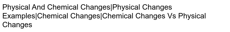Physical And Chemical Changes|Physical Changes Examples|Chemical Changes|Chemical Changes Vs Physical Changes