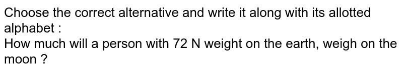 Choose the correct alternative and write it along with its allotted alphabet :<br> How much will a person with 72 N weight on the earth, weigh on the moon ?
