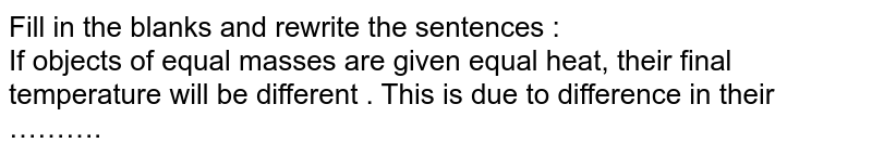 Fill in the blanks and rewrite the sentences : <br> If objects of equal masses are given equal heat, their final temperature will be different . This is due to difference in their ……….