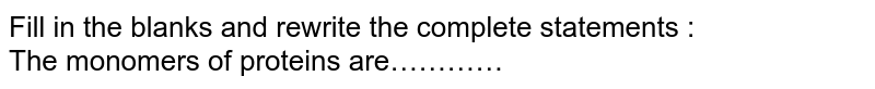 Fill in the blanks and rewrite the complete statements : <br> The monomers of proteins are…………