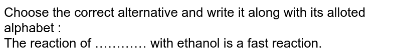 Choose the correct alternative and write it along with its alloted alphabet :<br>  The reaction of ………… with ethanol is a fast reaction.