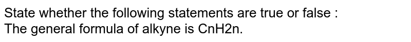 State whether the following statements are true or false :<br> The general formula of alkyne is CnH2n.