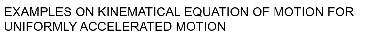 EXAMPLES ON KINEMATICAL EQUATION OF MOTION FOR UNIFORMLY ACCELERATED MOTION
