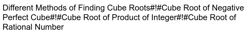 Different Methods of Finding Cube Roots#!#Cube Root of Negative Perfect Cube#!#Cube Root of Product of Integer#!#Cube Root of Rational Number