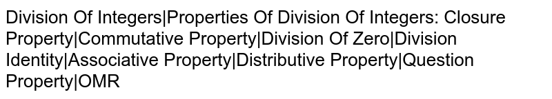 Division Of Integers|Properties Of Division Of Integers: Closure Property|Commutative Property|Division Of Zero|Division Identity|Associative Property|Distributive Property|Question Property|OMR