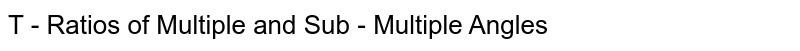 T - Ratios of Multiple and Sub - Multiple Angles