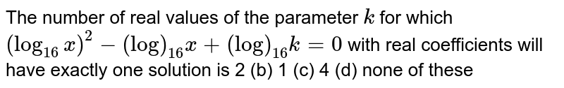 The number of real values of the parameter `k` for which `(log_(16)x)^2-(log)_(16)x+(log)_(16)k=0` with real coefficients will have exactly one solution is 2 (b) 1   (c) 4 (d)   none of these