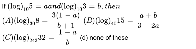 If `(log)_(10)5=aa n d(log)_(10)3=b ,t h e n`   `(A) (log)_(30)8=(3(1-a))/(b+1)`   `(B) (log)_(40)15=(a+b)/(3-2a)`  `(C) (log)_(243)32=(1-a)/b`  (d) none of these