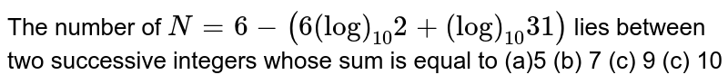 The number of `N=6-(6(log)_(10)2+(log)_(10)31)` lies between two successive integers whose sum is equal to  (a)5 (b) 7 (c) 9 (c) 10
