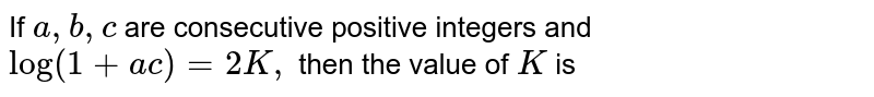 If `a , b , c` are consecutive positive integers and `log(1+a c)=2K ,` then the value of `K` is